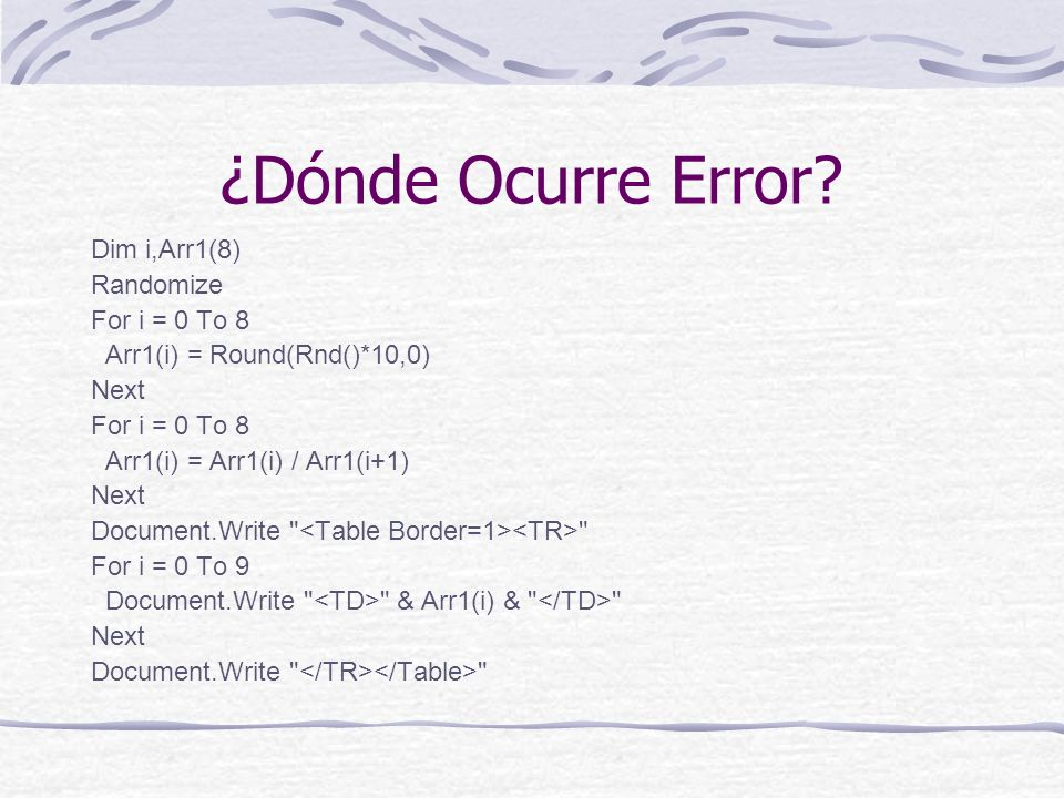 ¿Dónde Ocurre Error? Dim i,Arr1(8) Randomize For i = 0 To 8 Arr1(i) = Round(Rnd()*10,0) Next For i = 0 To 8 Arr1(i) = Arr1(i) / Arr1(i+1) Next Documen