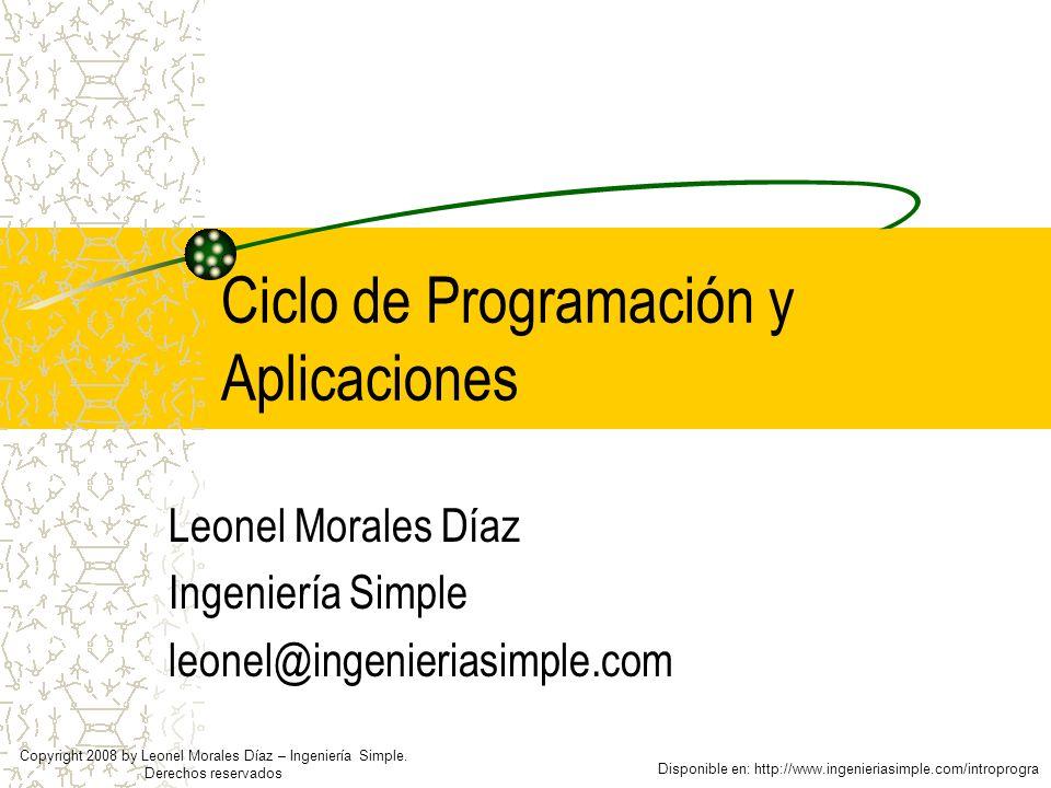 Ciclo de Programación y Aplicaciones Leonel Morales Díaz Ingeniería Simple leonel@ingenieriasimple.com Disponible en: http://www.ingenieriasimple.com/