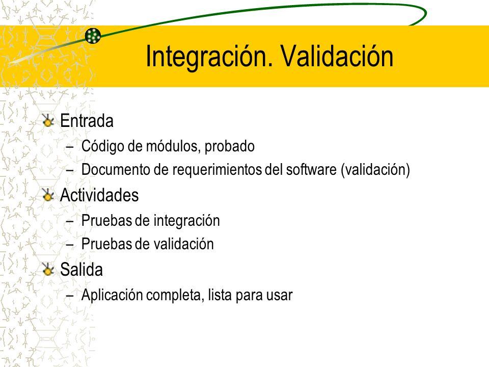 Integración. Validación Entrada –Código de módulos, probado –Documento de requerimientos del software (validación) Actividades –Pruebas de integración