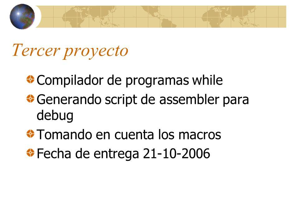 Tercer proyecto Compilador de programas while Generando script de assembler para debug Tomando en cuenta los macros Fecha de entrega 21-10-2006