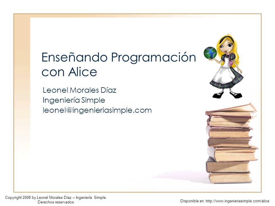 Enseñando Programación con Alice Leonel Morales Díaz Ingeniería Simple leonel@ingenieriasimple.com Copyright 2008 by Leonel Morales Díaz – Ingeniería Simple.