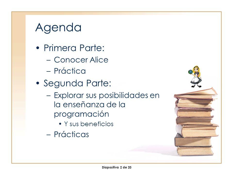 Diapositiva 2 de 20 Agenda Primera Parte: –Conocer Alice –Práctica Segunda Parte: –Explorar sus posibilidades en la enseñanza de la programación Y sus beneficios –Prácticas