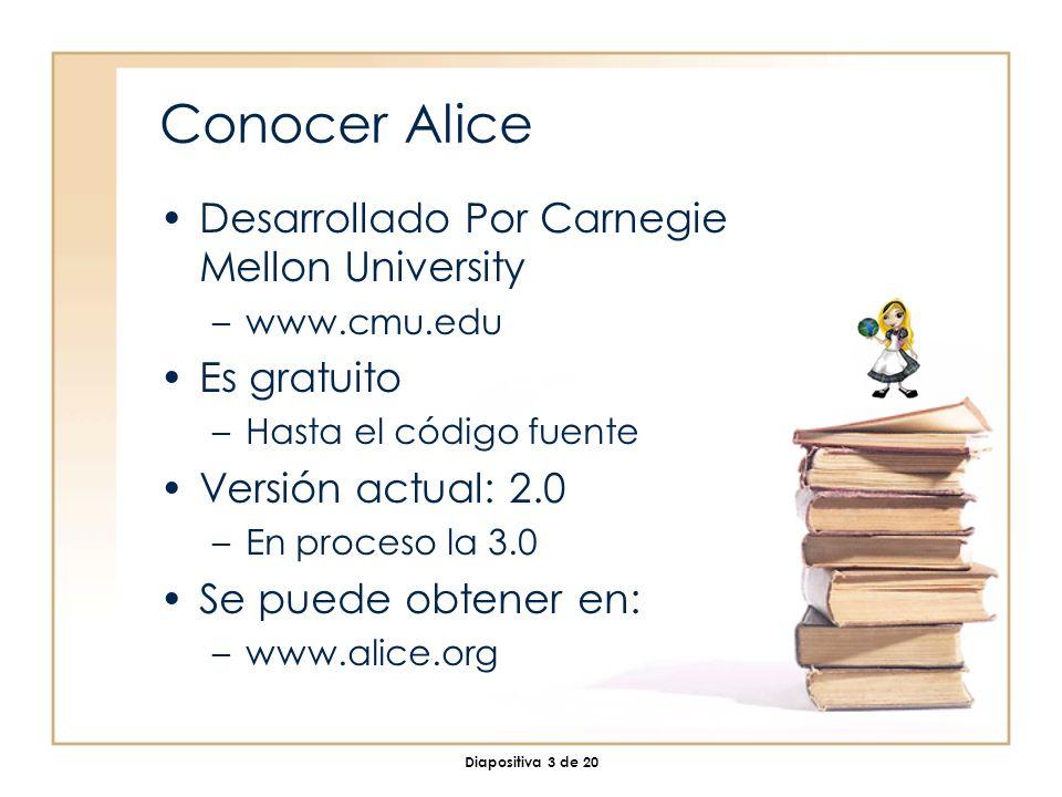 Diapositiva 3 de 20 Conocer Alice Desarrollado Por Carnegie Mellon University –www.cmu.edu Es gratuito –Hasta el código fuente Versión actual: 2.0 –En proceso la 3.0 Se puede obtener en: –www.alice.org