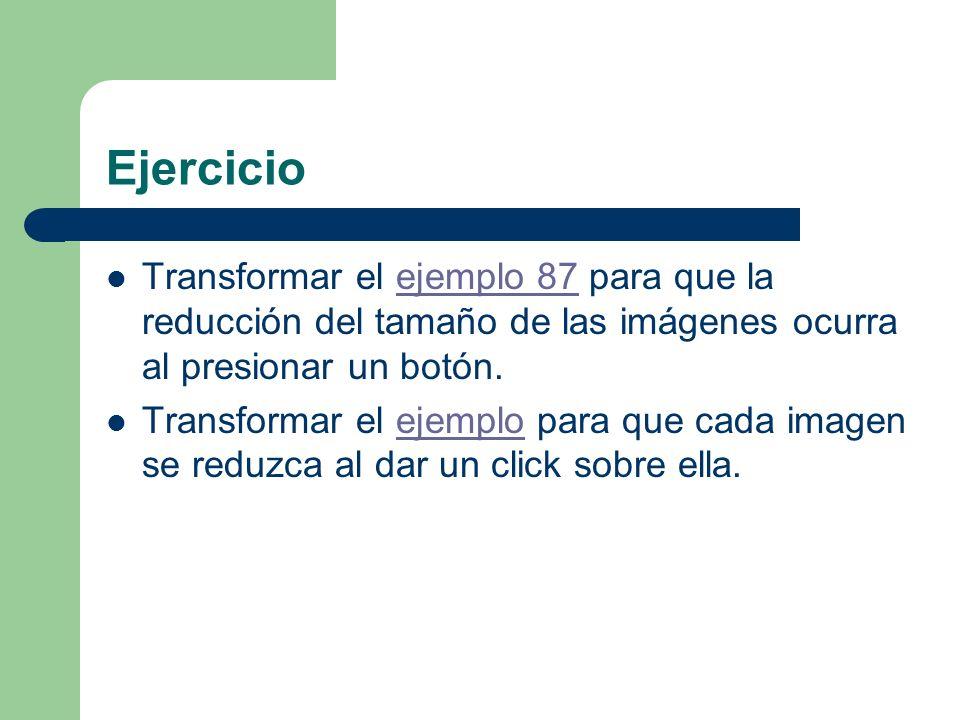 Ejercicio Transformar el ejemplo 87 para que la reducción del tamaño de las imágenes ocurra al presionar un botón.ejemplo 87 Transformar el ejemplo para que cada imagen se reduzca al dar un click sobre ella.ejemplo