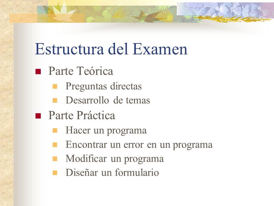 Estructura del Examen Parte Teórica Preguntas directas Desarrollo de temas Parte Práctica Hacer un programa Encontrar un error en un programa Modificar un programa Diseñar un formulario