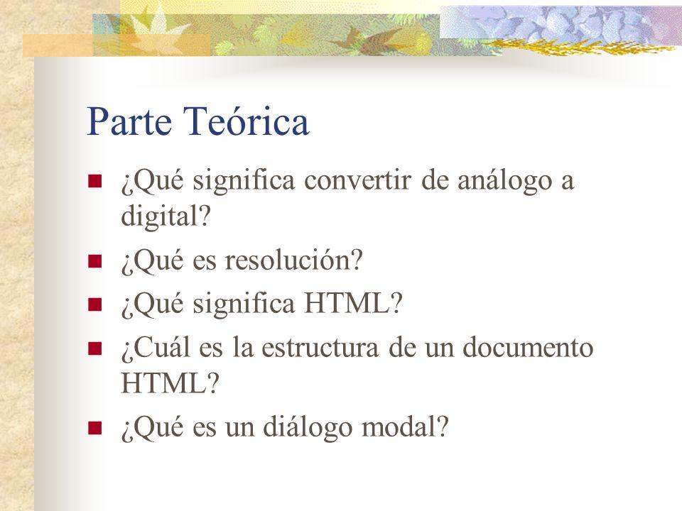 Parte Teórica ¿Qué significa convertir de análogo a digital? ¿Qué es resolución? ¿Qué significa HTML? ¿Cuál es la estructura de un documento HTML? ¿Qu