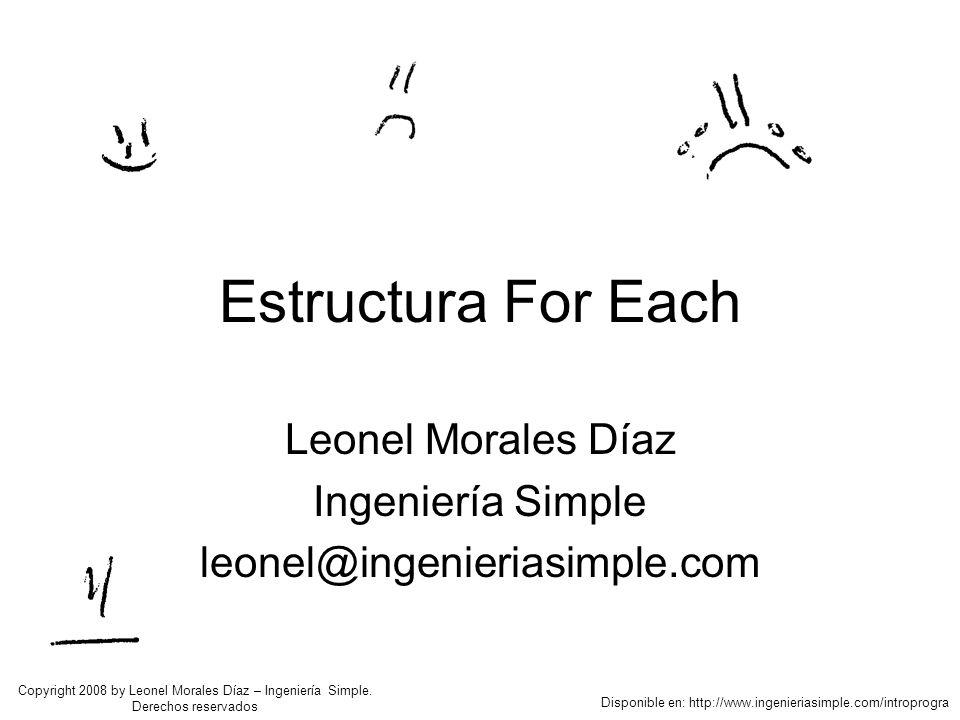 Estructura For Each Leonel Morales Díaz Ingeniería Simple leonel@ingenieriasimple.com Disponible en: http://www.ingenieriasimple.com/introprogra Copyright 2008 by Leonel Morales Díaz – Ingeniería Simple.