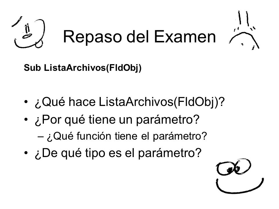 Repaso del Examen Sub ListaArchivos(FldObj) ¿Qué hace ListaArchivos(FldObj)? ¿Por qué tiene un parámetro? –¿Qué función tiene el parámetro? ¿De qué ti