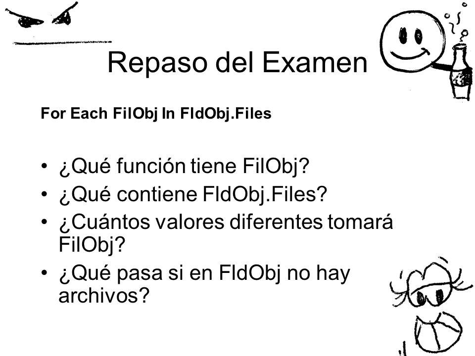 Repaso del Examen For Each FilObj In FldObj.Files ¿Qué función tiene FilObj? ¿Qué contiene FldObj.Files? ¿Cuántos valores diferentes tomará FilObj? ¿Q