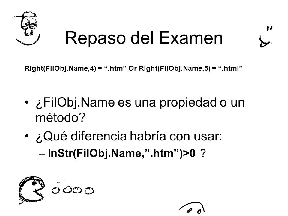 Repaso del Examen Right(FilObj.Name,4) =.htm Or Right(FilObj.Name,5) =.html ¿FilObj.Name es una propiedad o un método? ¿Qué diferencia habría con usar