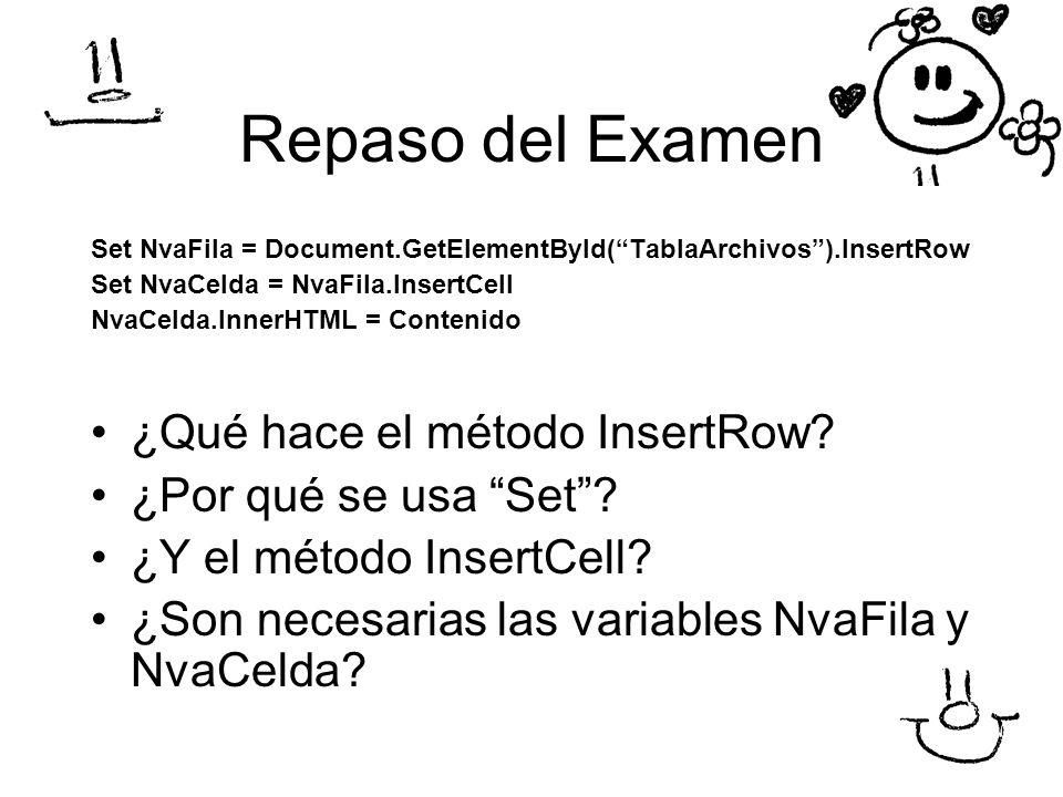 Repaso del Examen Set NvaFila = Document.GetElementById(TablaArchivos).InsertRow Set NvaCelda = NvaFila.InsertCell NvaCelda.InnerHTML = Contenido ¿Qué