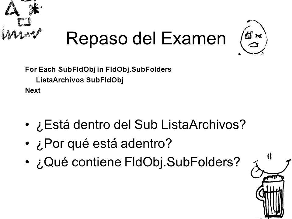 Repaso del Examen For Each SubFldObj in FldObj.SubFolders ListaArchivos SubFldObj Next ¿Está dentro del Sub ListaArchivos.