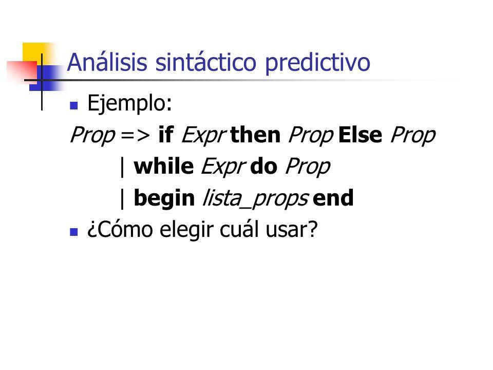 Análisis sintáctico predictivo Ejemplo: Prop => if Expr then Prop Else Prop | while Expr do Prop | begin lista_props end ¿Cómo elegir cuál usar?