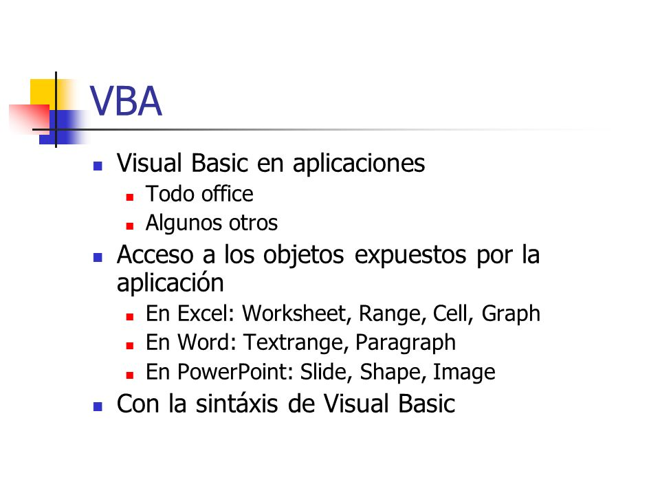 VBA Visual Basic en aplicaciones Todo office Algunos otros Acceso a los objetos expuestos por la aplicación En Excel: Worksheet, Range, Cell, Graph En Word: Textrange, Paragraph En PowerPoint: Slide, Shape, Image Con la sintáxis de Visual Basic