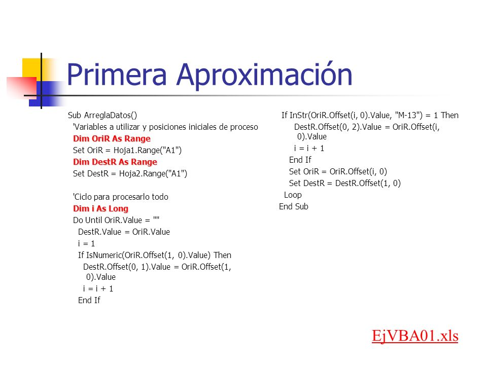 Primera Aproximación Sub ArreglaDatos() Variables a utilizar y posiciones iniciales de proceso Dim OriR As Range Set OriR = Hoja1.Range( A1 ) Dim DestR As Range Set DestR = Hoja2.Range( A1 ) Ciclo para procesarlo todo Dim i As Long Do Until OriR.Value = DestR.Value = OriR.Value i = 1 If IsNumeric(OriR.Offset(1, 0).Value) Then DestR.Offset(0, 1).Value = OriR.Offset(1, 0).Value i = i + 1 End If If InStr(OriR.Offset(i, 0).Value, M-13 ) = 1 Then DestR.Offset(0, 2).Value = OriR.Offset(i, 0).Value i = i + 1 End If Set OriR = OriR.Offset(i, 0) Set DestR = DestR.Offset(1, 0) Loop End Sub EjVBA01.xls