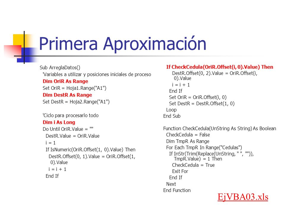 Primera Aproximación Sub ArreglaDatos() Variables a utilizar y posiciones iniciales de proceso Dim OriR As Range Set OriR = Hoja1.Range( A1 ) Dim DestR As Range Set DestR = Hoja2.Range( A1 ) Ciclo para procesarlo todo Dim i As Long Do Until OriR.Value = DestR.Value = OriR.Value i = 1 If IsNumeric(OriR.Offset(1, 0).Value) Then DestR.Offset(0, 1).Value = OriR.Offset(1, 0).Value i = i + 1 End If If CheckCedula(OriR.Offset(i, 0).Value) Then If CheckCedula(OriR.Offset(i, 0).Value) Then DestR.Offset(0, 2).Value = OriR.Offset(i, 0).Value i = i + 1 End If Set OriR = OriR.Offset(i, 0) Set DestR = DestR.Offset(1, 0) Loop End Sub Function CheckCedula(UnString As String) As Boolean CheckCedula = False Dim TmpR As Range For Each TmpR In Range( Cedulas ) If InStr(Trim(Replace(UnString, , )), TmpR.Value) = 1 Then CheckCedula = True Exit For End If Next End Function EjVBA03.xls