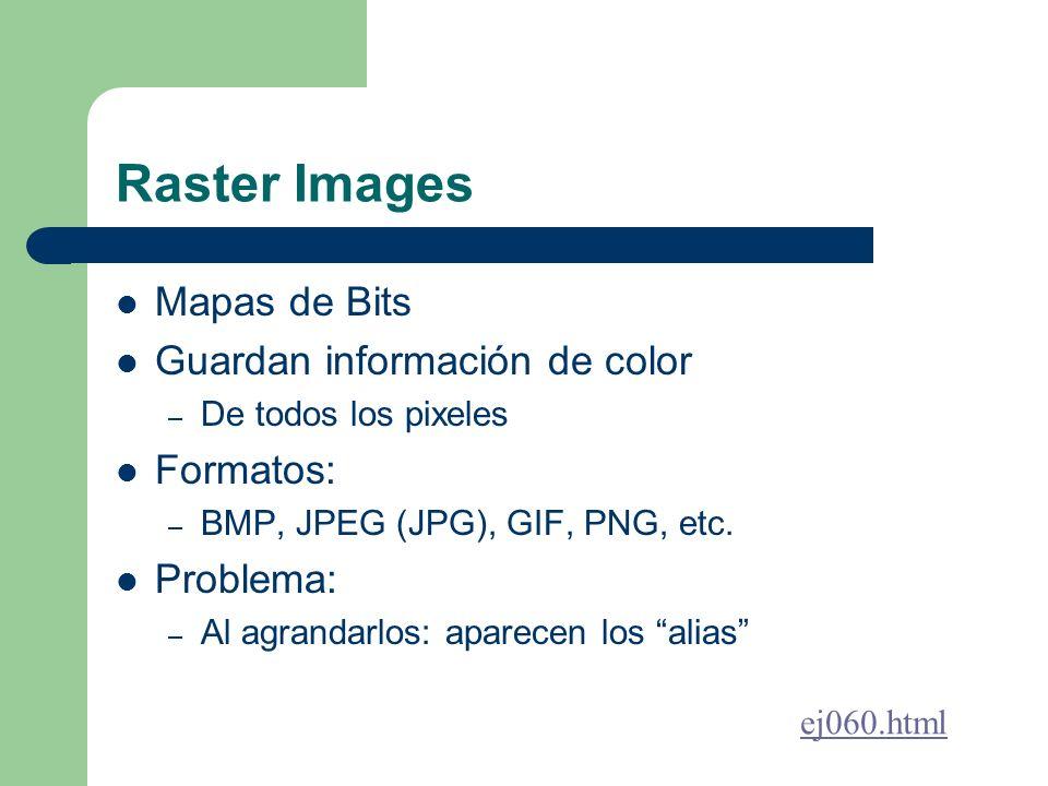 Raster Images Mapas de Bits Guardan información de color – De todos los pixeles Formatos: – BMP, JPEG (JPG), GIF, PNG, etc. Problema: – Al agrandarlos