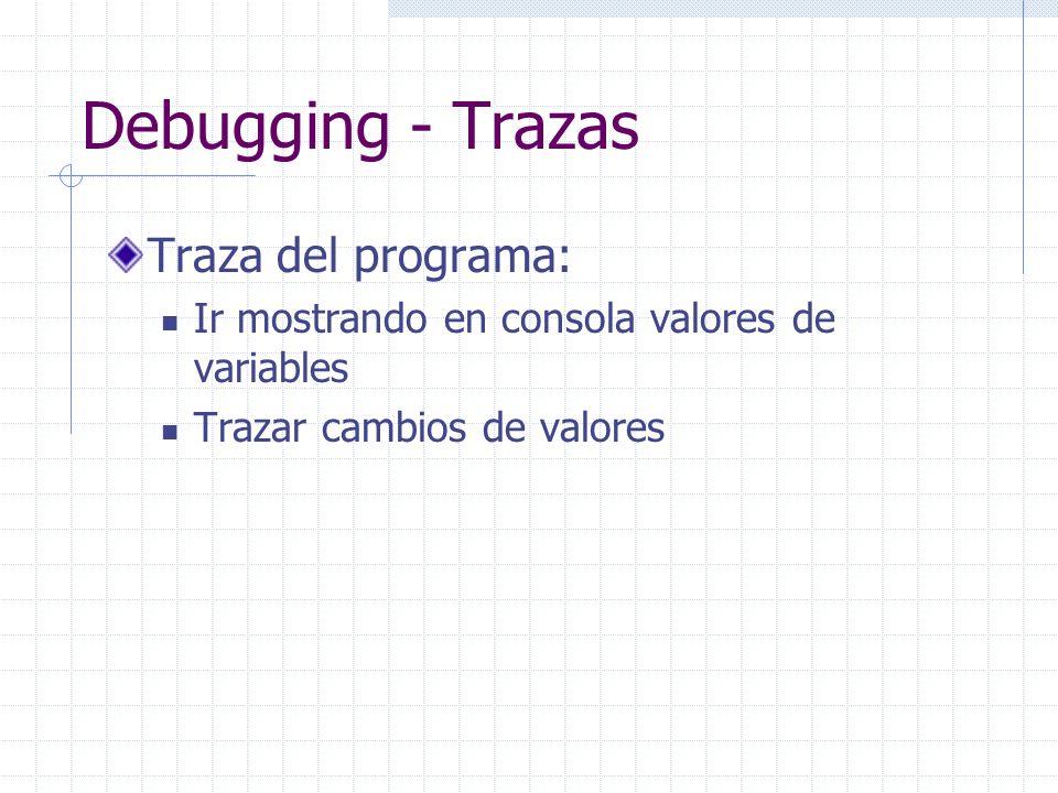 Debugging - Trazas Traza del programa: Ir mostrando en consola valores de variables Trazar cambios de valores