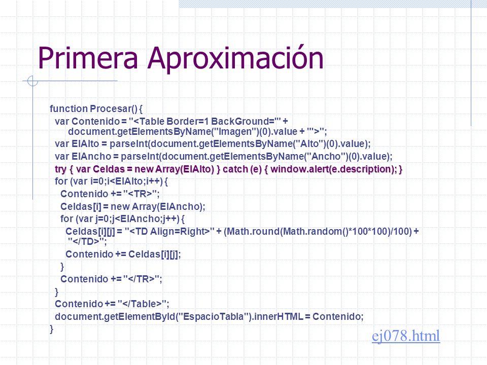 Observar try { var Celdas = new Array(ElAlto) } try { var Celdas = new Array(ElAlto) } catch (e) { window.alert(e.description); } catch (e) { window.alert(e.description); } for (var i=0;i<ElAlto;i++) { Contenido += ; Celdas[i] = new Array(ElAncho); for (var j=0;j<ElAncho;j++) {