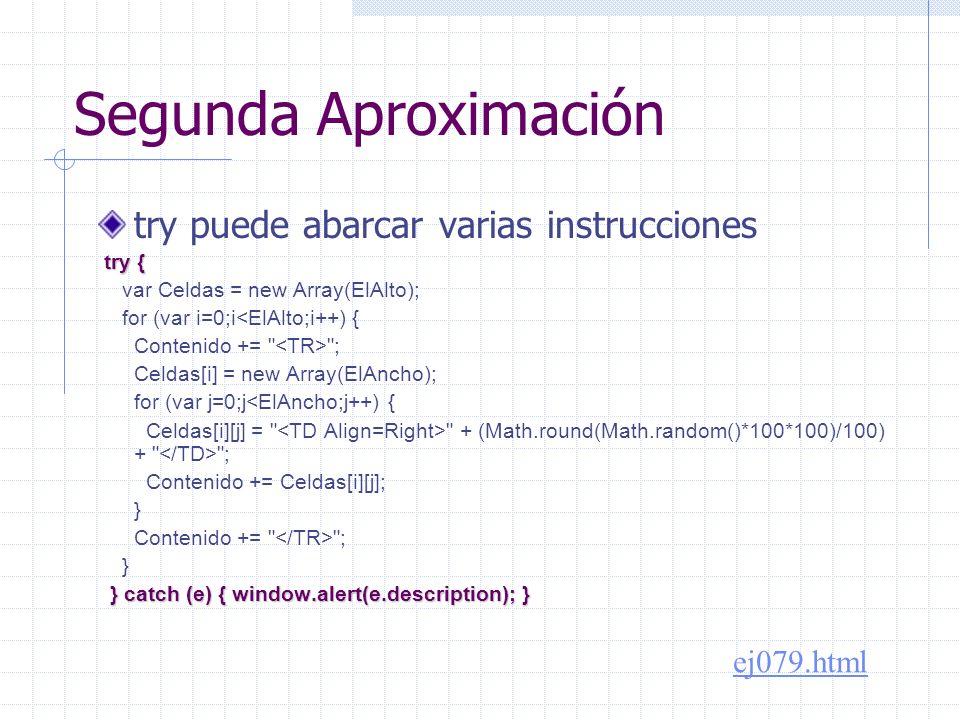 Segunda Aproximación try puede abarcar varias instrucciones try { try { var Celdas = new Array(ElAlto); for (var i=0;i<ElAlto;i++) { Contenido += ; Celdas[i] = new Array(ElAncho); for (var j=0;j<ElAncho;j++) { Celdas[i][j] = + (Math.round(Math.random()*100*100)/100) + ; Contenido += Celdas[i][j]; } Contenido += ; } } catch (e) { window.alert(e.description); } } catch (e) { window.alert(e.description); } ej079.html