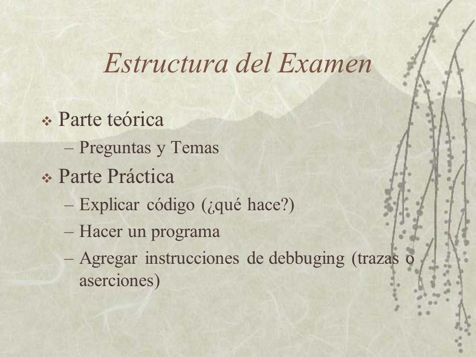 Estructura del Examen Parte teórica –Preguntas y Temas Parte Práctica –Explicar código (¿qué hace?) –Hacer un programa –Agregar instrucciones de debbuging (trazas o aserciones)