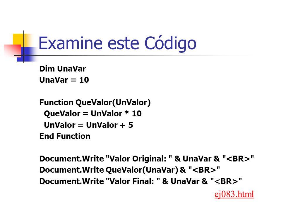 Examine este Código Dim UnaVar UnaVar = 10 Function QueValor(UnValor) QueValor = UnValor * 10 UnValor = UnValor + 5 End Function Document.Write Valor Original: & UnaVar & Document.Write QueValor(UnaVar) & Document.Write Valor Final: & UnaVar & ej083.html