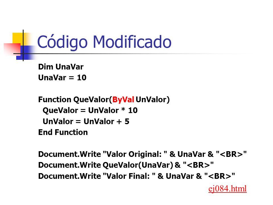 Código Modificado Dim UnaVar UnaVar = 10 ByVal Function QueValor(ByVal UnValor) QueValor = UnValor * 10 UnValor = UnValor + 5 End Function Document.Write Valor Original: & UnaVar & Document.Write QueValor(UnaVar) & Document.Write Valor Final: & UnaVar & ej084.html