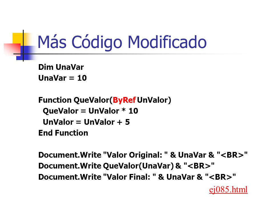 Más Código Modificado Dim UnaVar UnaVar = 10 ByRef Function QueValor(ByRef UnValor) QueValor = UnValor * 10 UnValor = UnValor + 5 End Function Document.Write Valor Original: & UnaVar & Document.Write QueValor(UnaVar) & Document.Write Valor Final: & UnaVar & ej085.html
