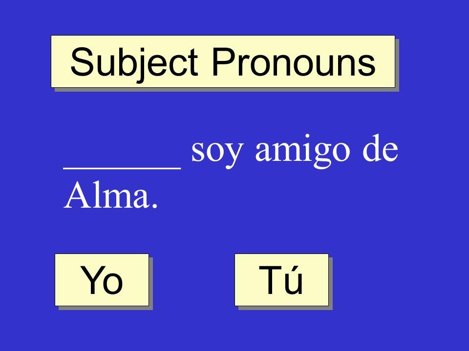 Subject Pronouns ______ soy amigo de Alma. Yo Tú