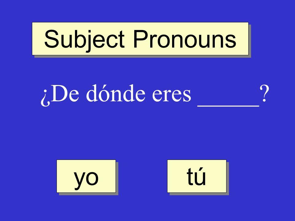 Subject Pronouns ¿De dónde eres _____? tú yo