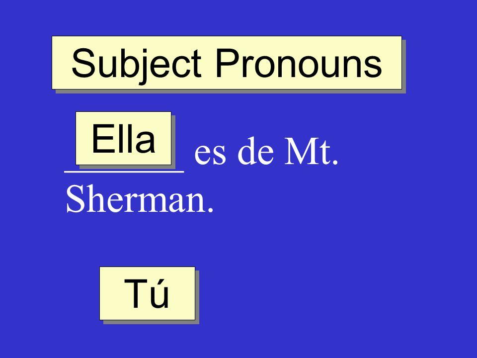 Subject Pronouns ______ es de Mt. Sherman. Ella Tú