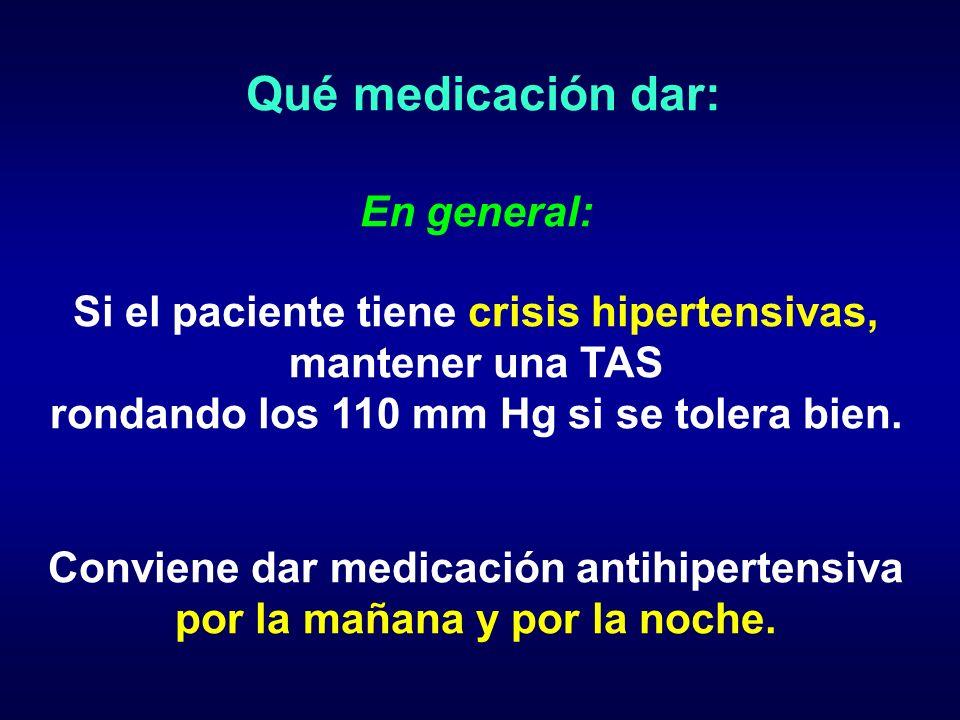Qué medicación dar: En general: Si el paciente tiene crisis hipertensivas, mantener una TAS rondando los 110 mm Hg si se tolera bien. Conviene dar med