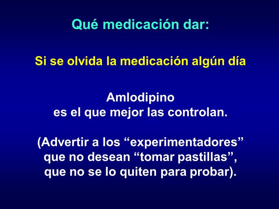 Qué medicación dar: Si se olvida la medicación algún día Amlodipino es el que mejor las controlan. (Advertir a los experimentadores que no desean toma