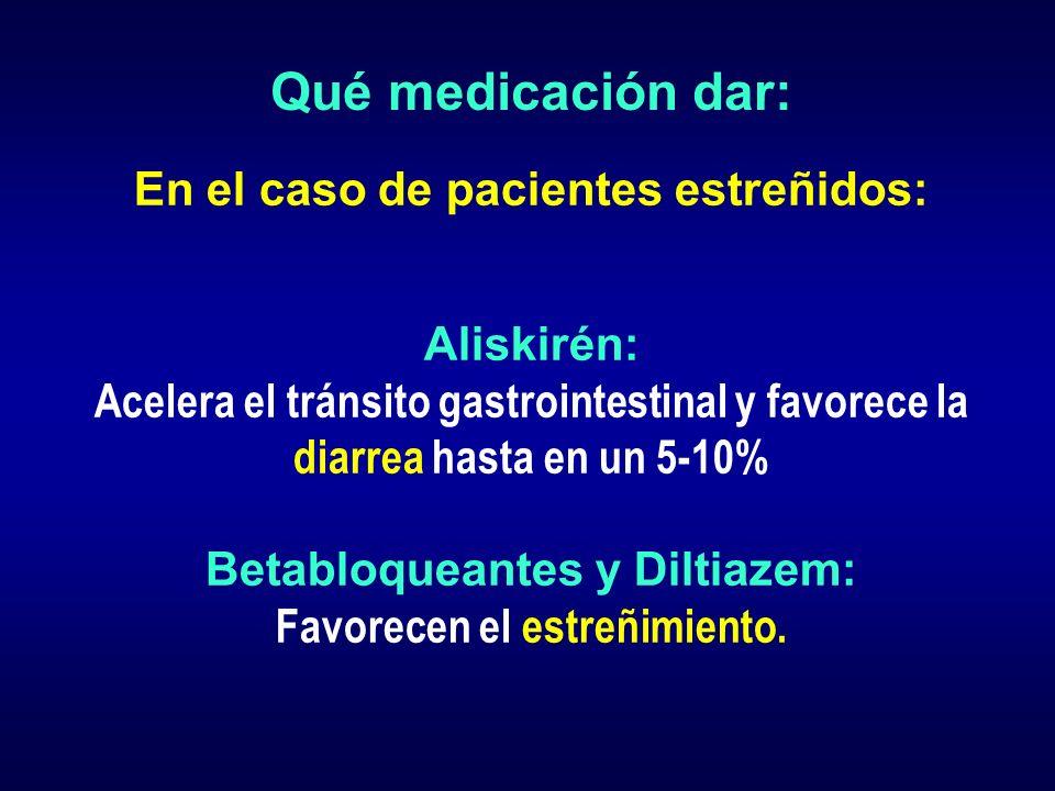 Qué medicación dar: En el caso de pacientes estreñidos: Aliskirén: Acelera el tránsito gastrointestinal y favorece la diarrea hasta en un 5-10% Betabl