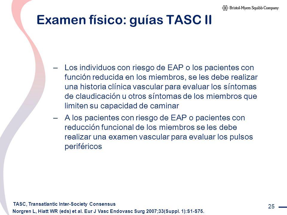 25 Examen físico: guías TASC II – Los individuos con riesgo de EAP o los pacientes con funci ó n reducida en los miembros, se les debe realizar una hi