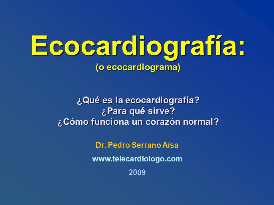 Ecocardiografía: (o ecocardiograma) ¿Qué es la ecocardiografía? ¿Para qué sirve? ¿Cómo funciona un corazón normal? Dr. Pedro Serrano Aísa www.telecard