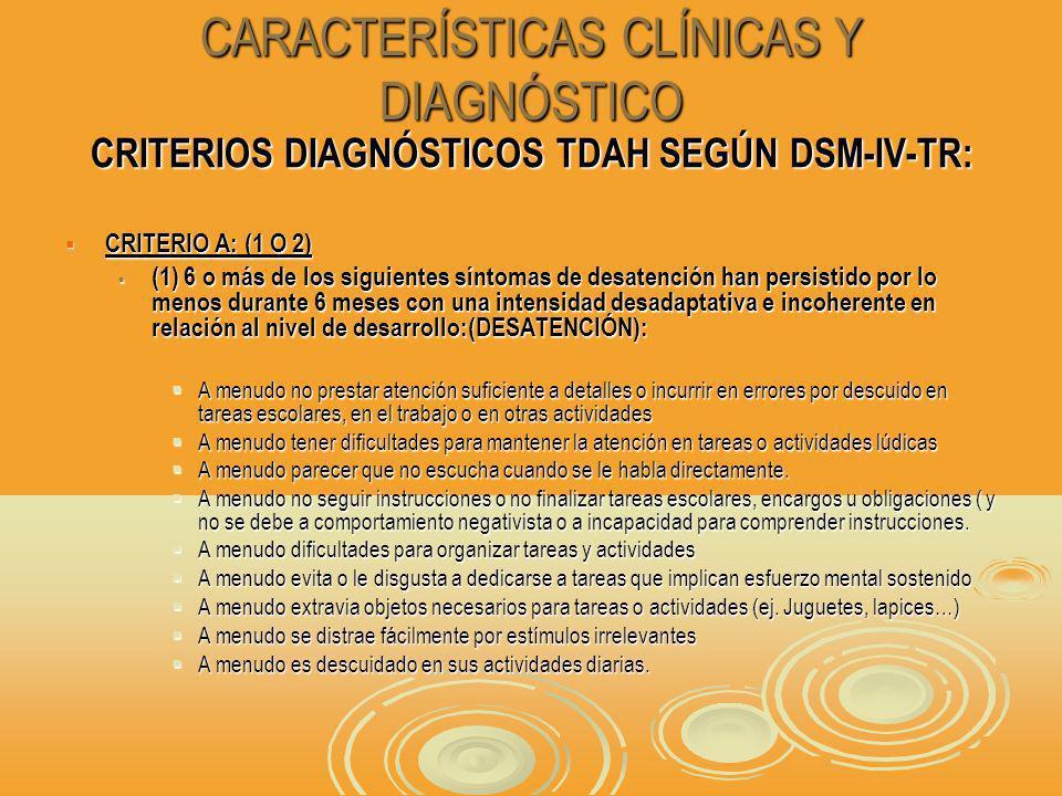 CARACTERÍSTICAS CLÍNICAS Y DIAGNÓSTICO CRITERIOS DIAGNÓSTICOS TDAH SEGÚN DSM-IV-TR: CRITERIO A: (1 O 2) CRITERIO A: (1 O 2) (1) 6 o más de los siguientes síntomas de desatención han persistido por lo menos durante 6 meses con una intensidad desadaptativa e incoherente en relación al nivel de desarrollo:(DESATENCIÓN): (1) 6 o más de los siguientes síntomas de desatención han persistido por lo menos durante 6 meses con una intensidad desadaptativa e incoherente en relación al nivel de desarrollo:(DESATENCIÓN): A menudo no prestar atención suficiente a detalles o incurrir en errores por descuido en tareas escolares, en el trabajo o en otras actividades A menudo no prestar atención suficiente a detalles o incurrir en errores por descuido en tareas escolares, en el trabajo o en otras actividades A menudo tener dificultades para mantener la atención en tareas o actividades lúdicas A menudo tener dificultades para mantener la atención en tareas o actividades lúdicas A menudo parecer que no escucha cuando se le habla directamente.