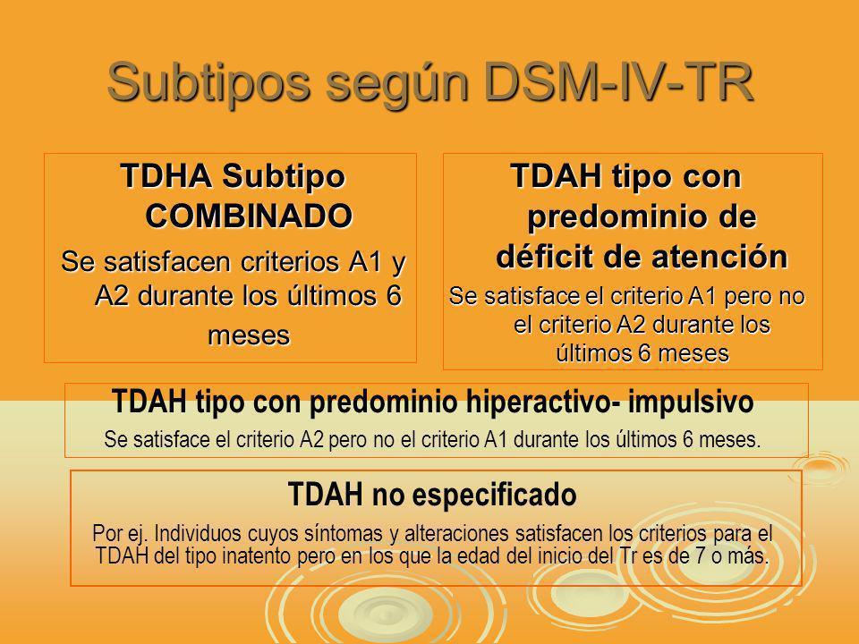 Subtipos según DSM-IV-TR TDHA Subtipo COMBINADO Se satisfacen criterios A1 y A2 durante los últimos 6 meses TDAH tipo con predominio de déficit de atención Se satisface el criterio A1 pero no el criterio A2 durante los últimos 6 meses TDAH tipo con predominio hiperactivo- impulsivo Se satisface el criterio A2 pero no el criterio A1 durante los últimos 6 meses.