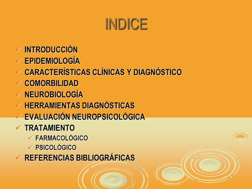 INDICE INTRODUCCIÓN INTRODUCCIÓN EPIDEMIOLOGÍA EPIDEMIOLOGÍA CARACTERÍSTICAS CLÍNICAS Y DIAGNÓSTICO CARACTERÍSTICAS CLÍNICAS Y DIAGNÓSTICO COMORBILIDAD COMORBILIDAD NEUROBIOLOGÍA NEUROBIOLOGÍA HERRAMIENTAS DIAGNÓSTICAS HERRAMIENTAS DIAGNÓSTICAS EVALUACIÓN NEUROPSICOLÓGICA EVALUACIÓN NEUROPSICOLÓGICA TRATAMIENTO TRATAMIENTO FARMACOLÓGICO FARMACOLÓGICO PSICOLÓGICO PSICOLÓGICO REFERENCIAS BIBLIOGRÁFICAS REFERENCIAS BIBLIOGRÁFICAS