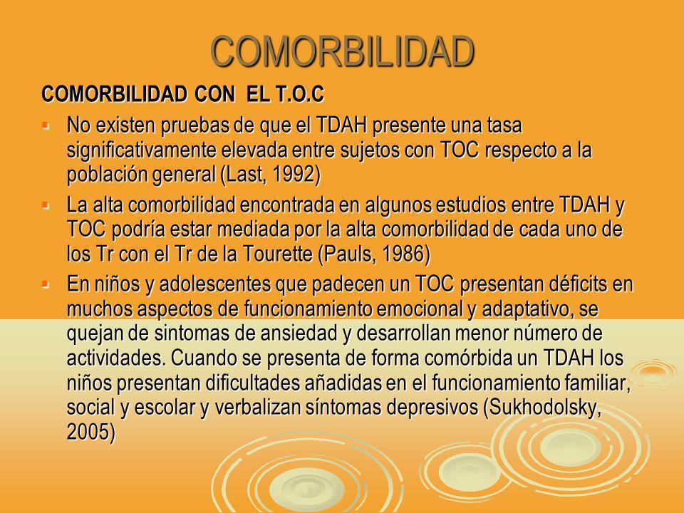 COMORBILIDAD COMORBILIDAD CON EL T.O.C No existen pruebas de que el TDAH presente una tasa significativamente elevada entre sujetos con TOC respecto a la población general (Last, 1992) No existen pruebas de que el TDAH presente una tasa significativamente elevada entre sujetos con TOC respecto a la población general (Last, 1992) La alta comorbilidad encontrada en algunos estudios entre TDAH y TOC podría estar mediada por la alta comorbilidad de cada uno de los Tr con el Tr de la Tourette (Pauls, 1986) La alta comorbilidad encontrada en algunos estudios entre TDAH y TOC podría estar mediada por la alta comorbilidad de cada uno de los Tr con el Tr de la Tourette (Pauls, 1986) En niños y adolescentes que padecen un TOC presentan déficits en muchos aspectos de funcionamiento emocional y adaptativo, se quejan de sintomas de ansiedad y desarrollan menor número de actividades.