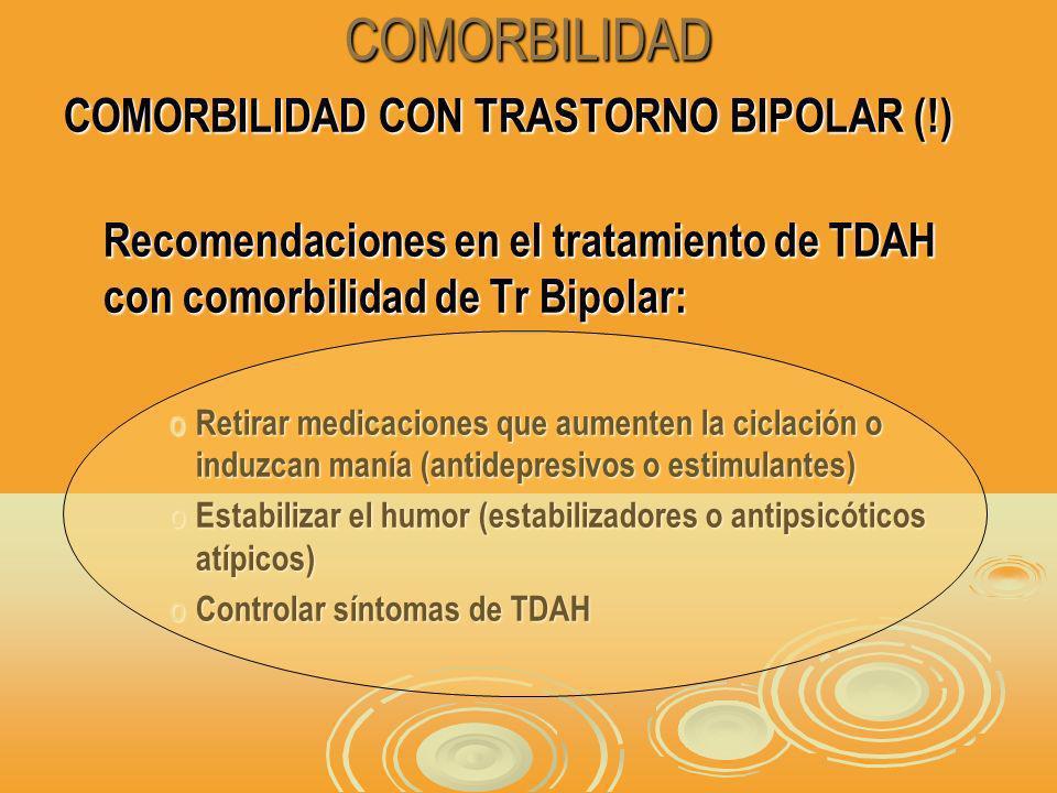 COMORBILIDAD COMORBILIDAD CON TRASTORNO BIPOLAR (!) Recomendaciones en el tratamiento de TDAH con comorbilidad de Tr Bipolar: o Retirar medicaciones que aumenten la ciclación o induzcan manía (antidepresivos o estimulantes) o Estabilizar el humor (estabilizadores o antipsicóticos atípicos) o Controlar síntomas de TDAH