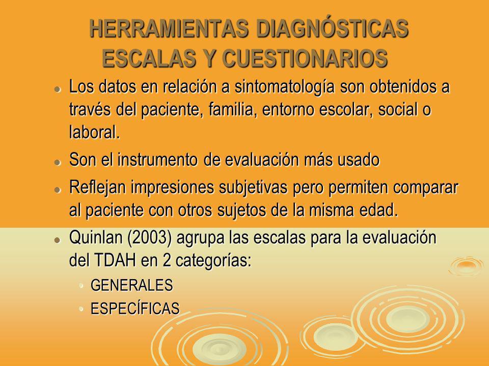 HERRAMIENTAS DIAGNÓSTICAS ESCALAS Y CUESTIONARIOS HERRAMIENTAS DIAGNÓSTICAS ESCALAS Y CUESTIONARIOS Los datos en relación a sintomatología son obtenidos a través del paciente, familia, entorno escolar, social o laboral.
