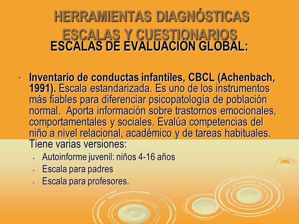 HERRAMIENTAS DIAGNÓSTICAS ESCALAS Y CUESTIONARIOS HERRAMIENTAS DIAGNÓSTICAS ESCALAS Y CUESTIONARIOS ESCALAS DE EVALUACIÓN GLOBAL: Inventario de conductas infantiles, CBCL (Achenbach, 1991).