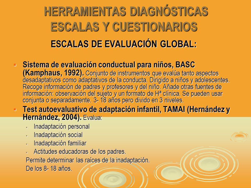 HERRAMIENTAS DIAGNÓSTICAS ESCALAS Y CUESTIONARIOS HERRAMIENTAS DIAGNÓSTICAS ESCALAS Y CUESTIONARIOS ESCALAS DE EVALUACIÓN GLOBAL: Sistema de evaluación conductual para niños, BASC (Kamphaus, 1992).