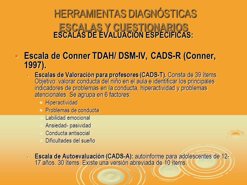 HERRAMIENTAS DIAGNÓSTICAS ESCALAS Y CUESTIONARIOS HERRAMIENTAS DIAGNÓSTICAS ESCALAS Y CUESTIONARIOS ESCALAS DE EVALUACIÓN ESPECÍFICAS: Escala de Conner TDAH/ DSM-IV, CADS-R (Conner, 1997).