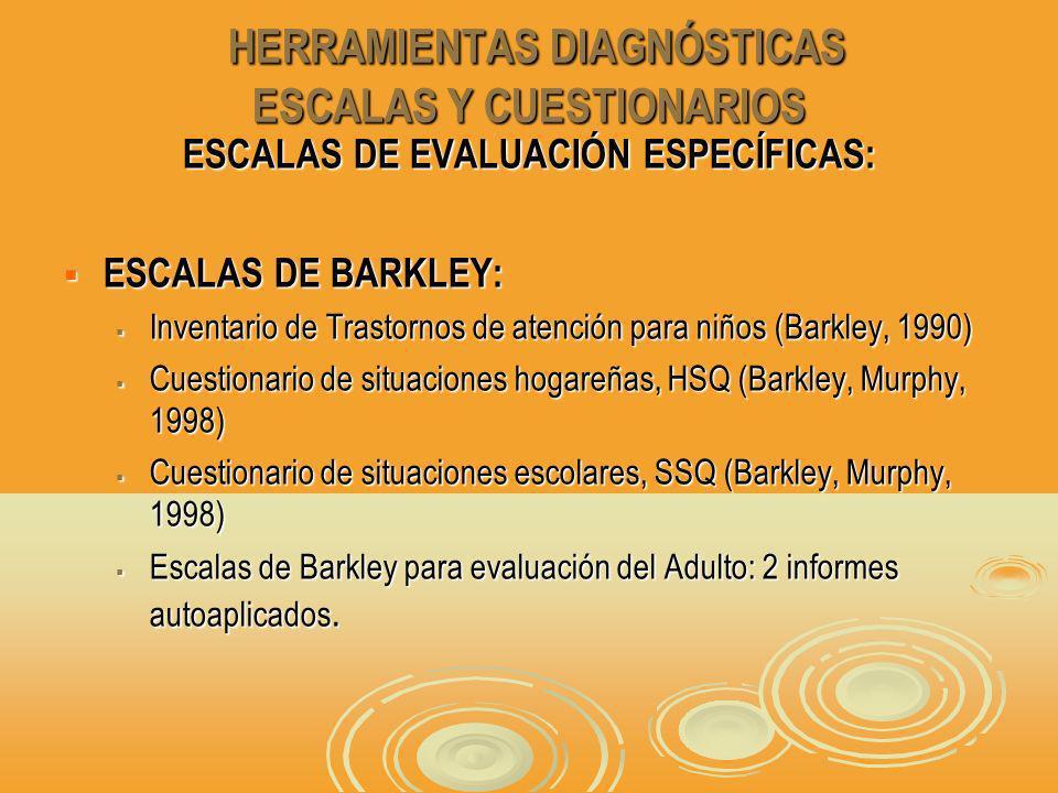 HERRAMIENTAS DIAGNÓSTICAS ESCALAS Y CUESTIONARIOS HERRAMIENTAS DIAGNÓSTICAS ESCALAS Y CUESTIONARIOS ESCALAS DE EVALUACIÓN ESPECÍFICAS: ESCALAS DE BARKLEY: ESCALAS DE BARKLEY: Inventario de Trastornos de atención para niños (Barkley, 1990) Inventario de Trastornos de atención para niños (Barkley, 1990) Cuestionario de situaciones hogareñas, HSQ (Barkley, Murphy, 1998) Cuestionario de situaciones hogareñas, HSQ (Barkley, Murphy, 1998) Cuestionario de situaciones escolares, SSQ (Barkley, Murphy, 1998) Cuestionario de situaciones escolares, SSQ (Barkley, Murphy, 1998) Escalas de Barkley para evaluación del Adulto: 2 informes autoaplicados.