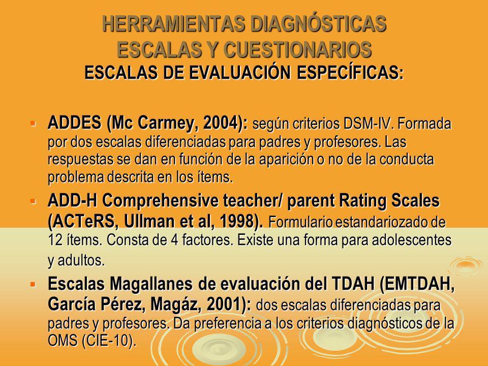 HERRAMIENTAS DIAGNÓSTICAS ESCALAS Y CUESTIONARIOS ESCALAS DE EVALUACIÓN ESPECÍFICAS: ADDES (Mc Carmey, 2004): según criterios DSM-IV.