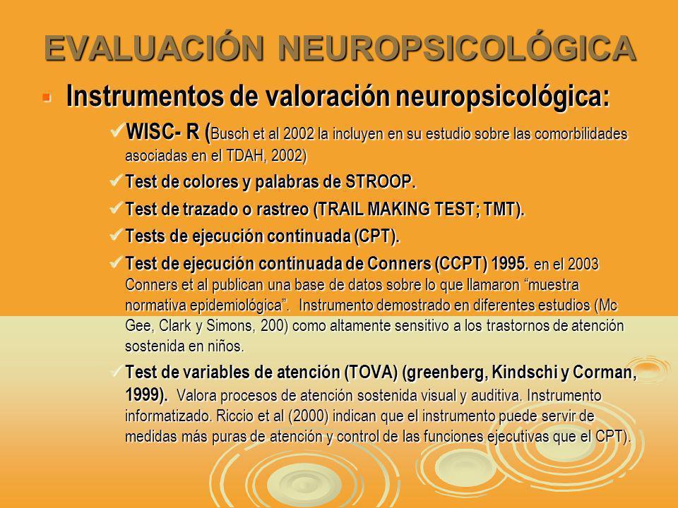 EVALUACIÓN NEUROPSICOLÓGICA Instrumentos de valoración neuropsicológica: Instrumentos de valoración neuropsicológica: WISC- R ( Busch et al 2002 la incluyen en su estudio sobre las comorbilidades asociadas en el TDAH, 2002) WISC- R ( Busch et al 2002 la incluyen en su estudio sobre las comorbilidades asociadas en el TDAH, 2002) Test de colores y palabras de STROOP.