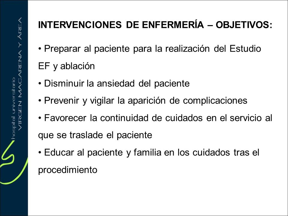 INTERVENCIONES DE ENFERMERÍA – OBJETIVOS: Preparar al paciente para la realización del Estudio EF y ablación Disminuir la ansiedad del paciente Preven