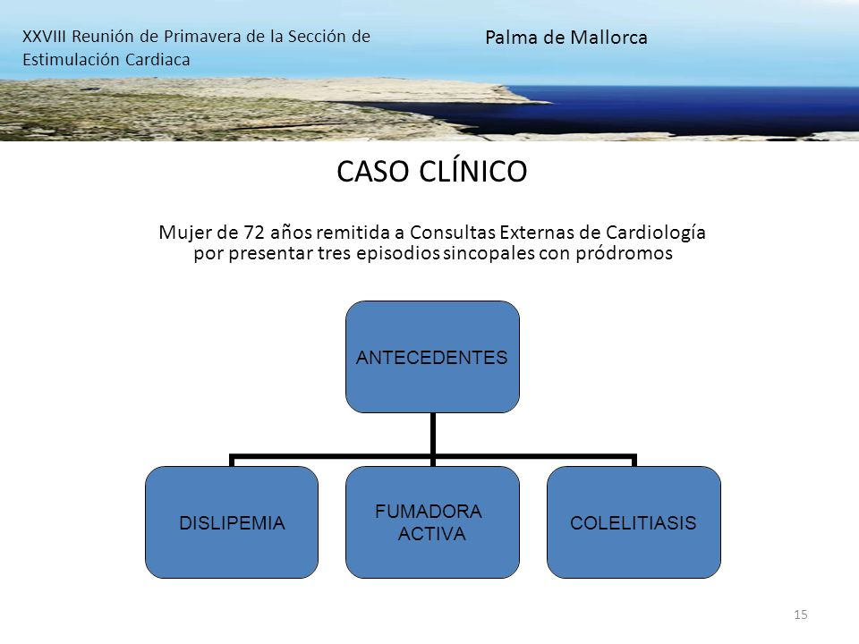 15 CASO CLÍNICO Mujer de 72 años remitida a Consultas Externas de Cardiología por presentar tres episodios sincopales con pródromos XXVIII Reunión de